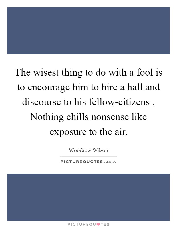 The wisest thing to do with a fool is to encourage him to hire a hall and discourse to his fellow-citizens . Nothing chills nonsense like exposure to the air Picture Quote #1