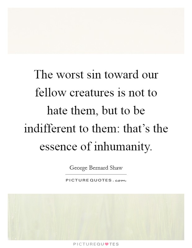 The worst sin toward our fellow creatures is not to hate them, but to be indifferent to them: that's the essence of inhumanity Picture Quote #1