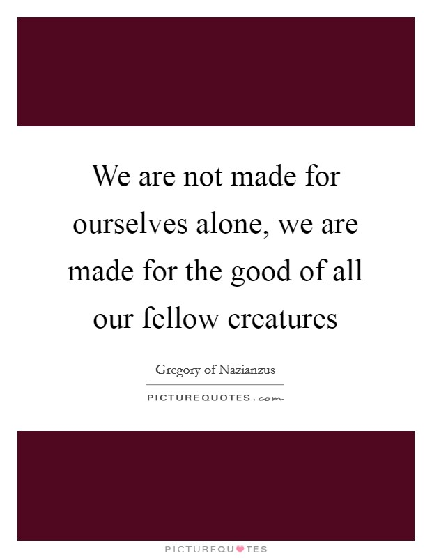 We are not made for ourselves alone, we are made for the good of all our fellow creatures Picture Quote #1