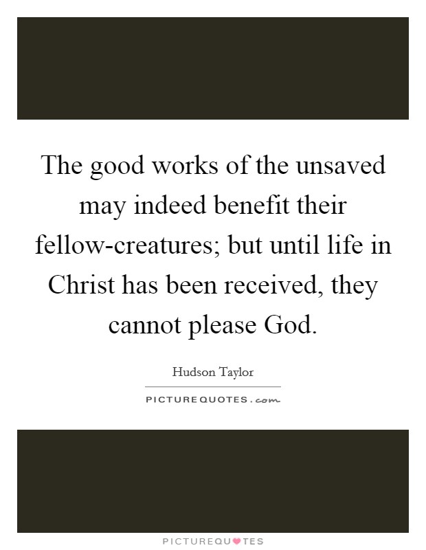 The good works of the unsaved may indeed benefit their fellow-creatures; but until life in Christ has been received, they cannot please God Picture Quote #1