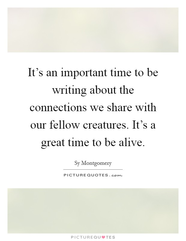It's an important time to be writing about the connections we share with our fellow creatures. It's a great time to be alive Picture Quote #1