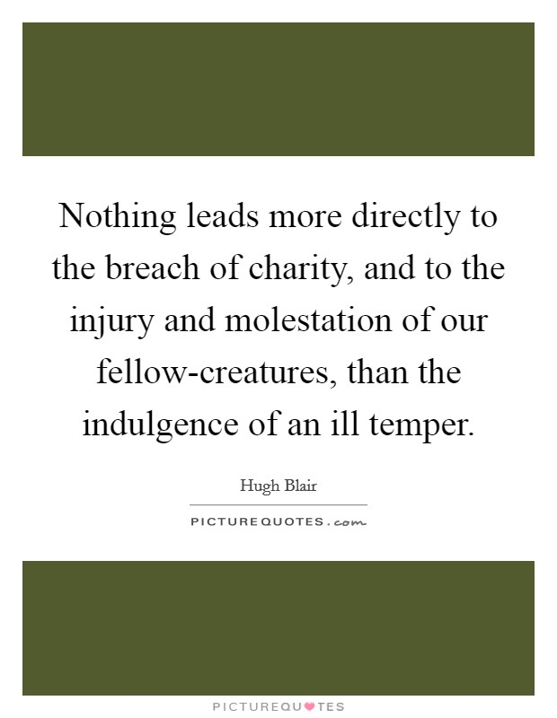 Nothing leads more directly to the breach of charity, and to the injury and molestation of our fellow-creatures, than the indulgence of an ill temper Picture Quote #1