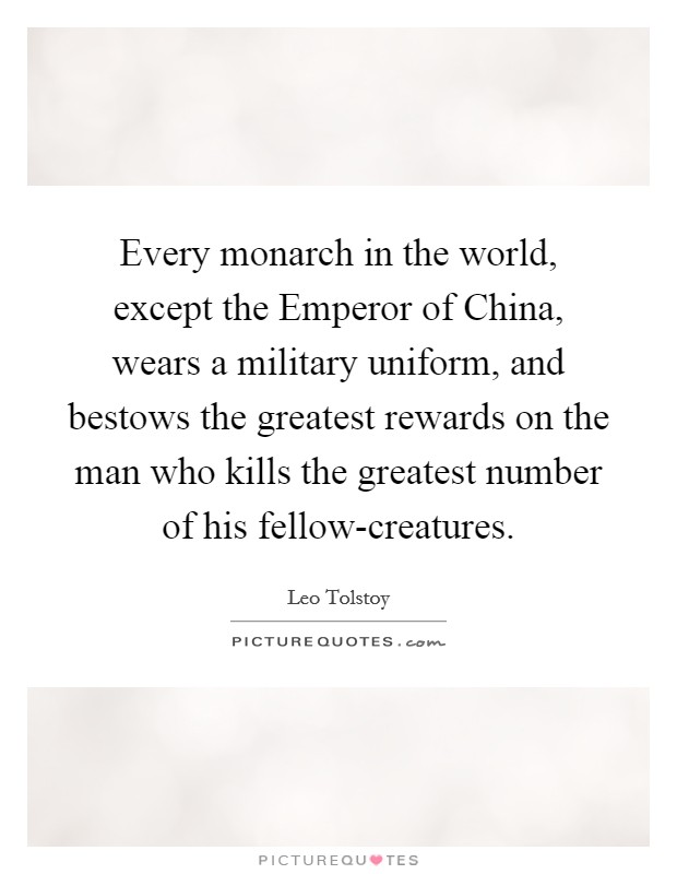 Every monarch in the world, except the Emperor of China, wears a military uniform, and bestows the greatest rewards on the man who kills the greatest number of his fellow-creatures Picture Quote #1