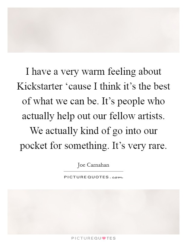 I have a very warm feeling about Kickstarter 'cause I think it's the best of what we can be. It's people who actually help out our fellow artists. We actually kind of go into our pocket for something. It's very rare Picture Quote #1