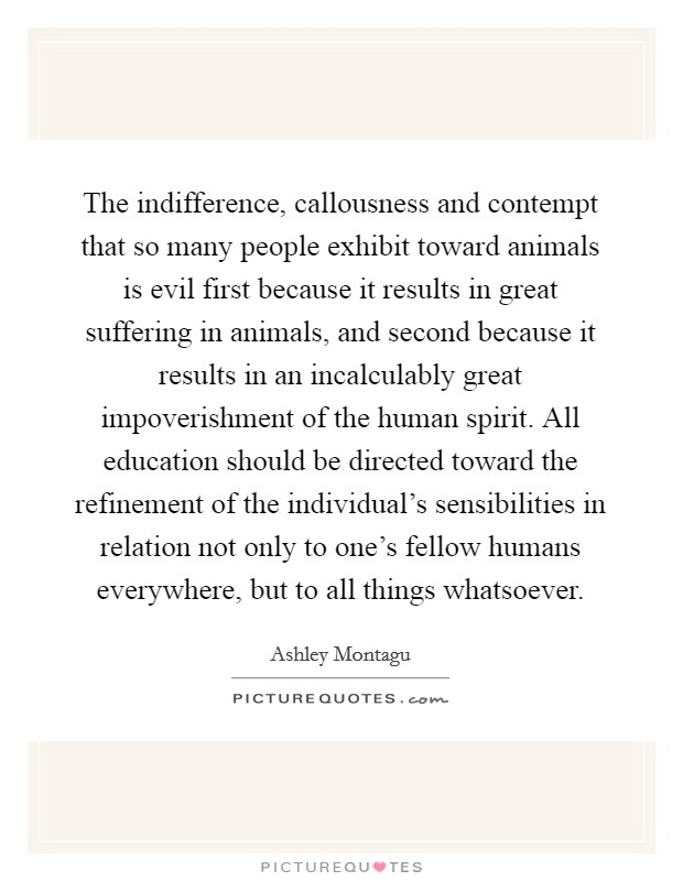 The indifference, callousness and contempt that so many people exhibit toward animals is evil first because it results in great suffering in animals, and second because it results in an incalculably great impoverishment of the human spirit. All education should be directed toward the refinement of the individual's sensibilities in relation not only to one's fellow humans everywhere, but to all things whatsoever Picture Quote #1