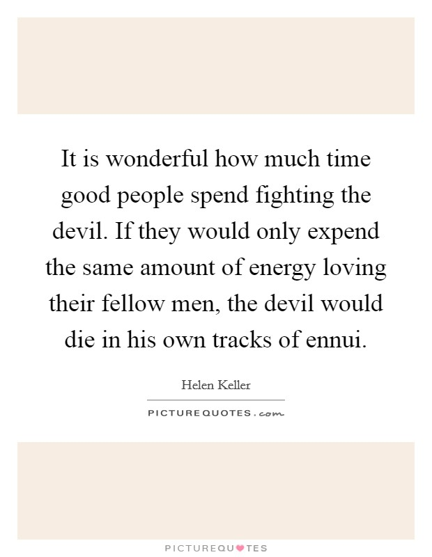 It is wonderful how much time good people spend fighting the devil. If they would only expend the same amount of energy loving their fellow men, the devil would die in his own tracks of ennui Picture Quote #1