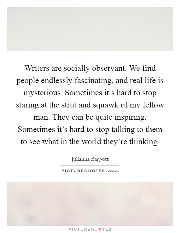 Writers are socially observant. We find people endlessly fascinating, and real life is mysterious. Sometimes it's hard to stop staring at the strut and squawk of my fellow man. They can be quite inspiring. Sometimes it's hard to stop talking to them to see what in the world they're thinking Picture Quote #1