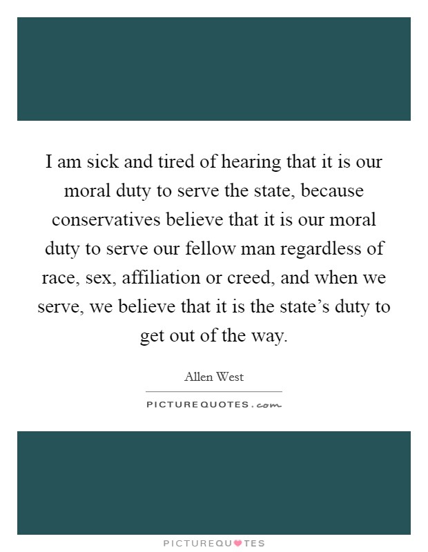 I am sick and tired of hearing that it is our moral duty to serve the state, because conservatives believe that it is our moral duty to serve our fellow man regardless of race, sex, affiliation or creed, and when we serve, we believe that it is the state's duty to get out of the way Picture Quote #1