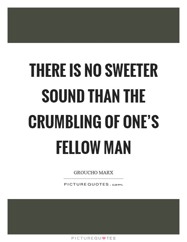 There is no sweeter sound than the crumbling of one's fellow man Picture Quote #1