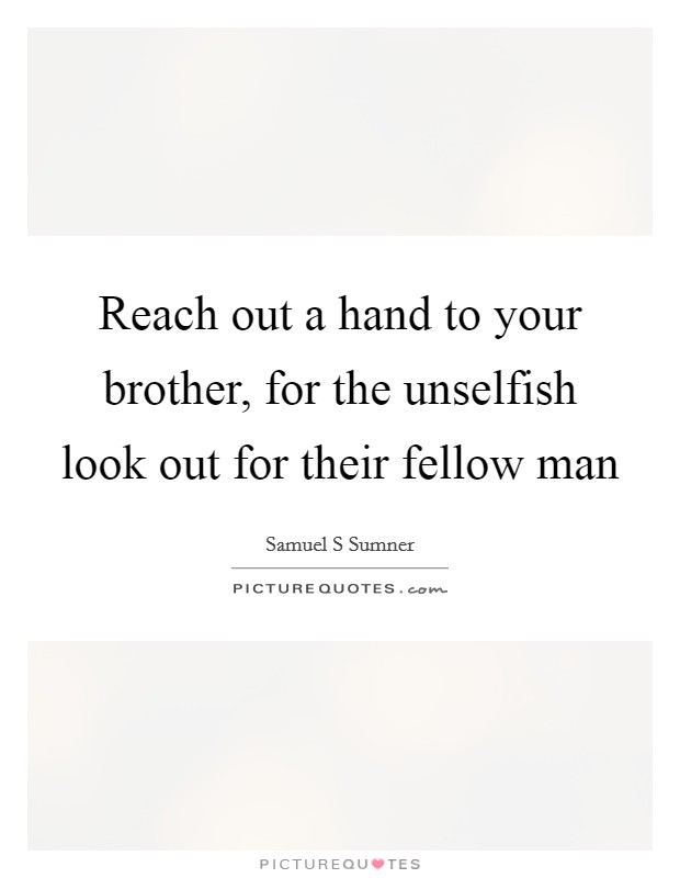 Reach out a hand to your brother, for the unselfish look out for their fellow man Picture Quote #1