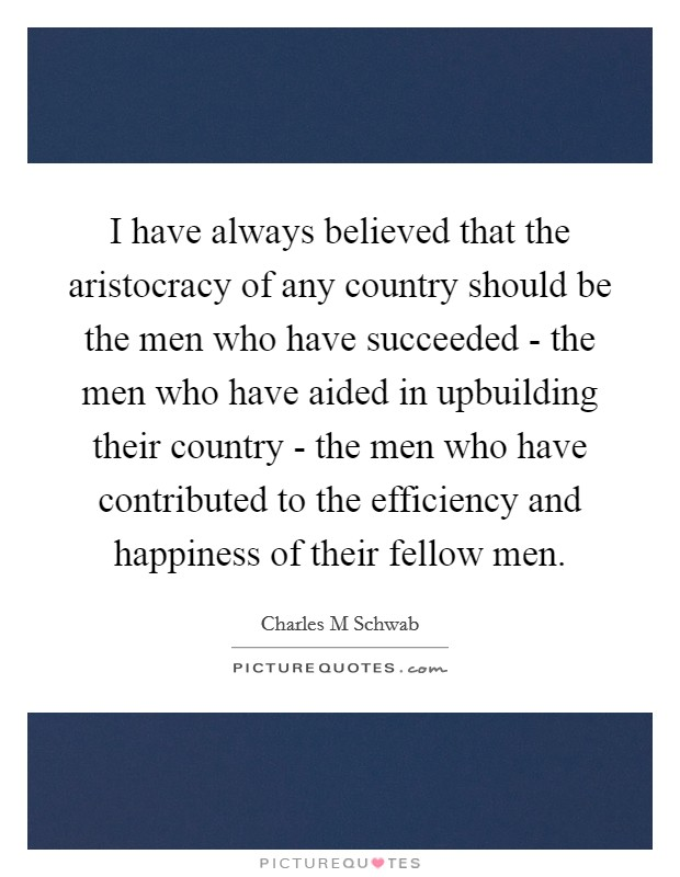 I have always believed that the aristocracy of any country should be the men who have succeeded - the men who have aided in upbuilding their country - the men who have contributed to the efficiency and happiness of their fellow men Picture Quote #1