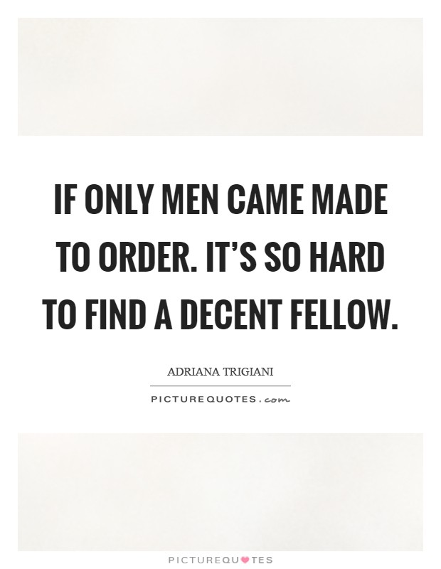 If only men came made to order. It's so hard to find a decent fellow Picture Quote #1