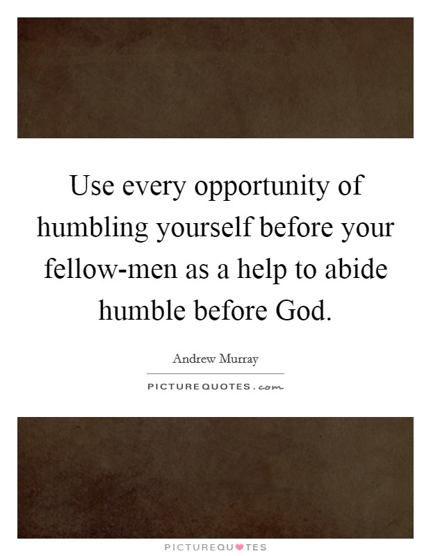 Use every opportunity of humbling yourself before your fellow-men as a help to abide humble before God. Picture Quote #1