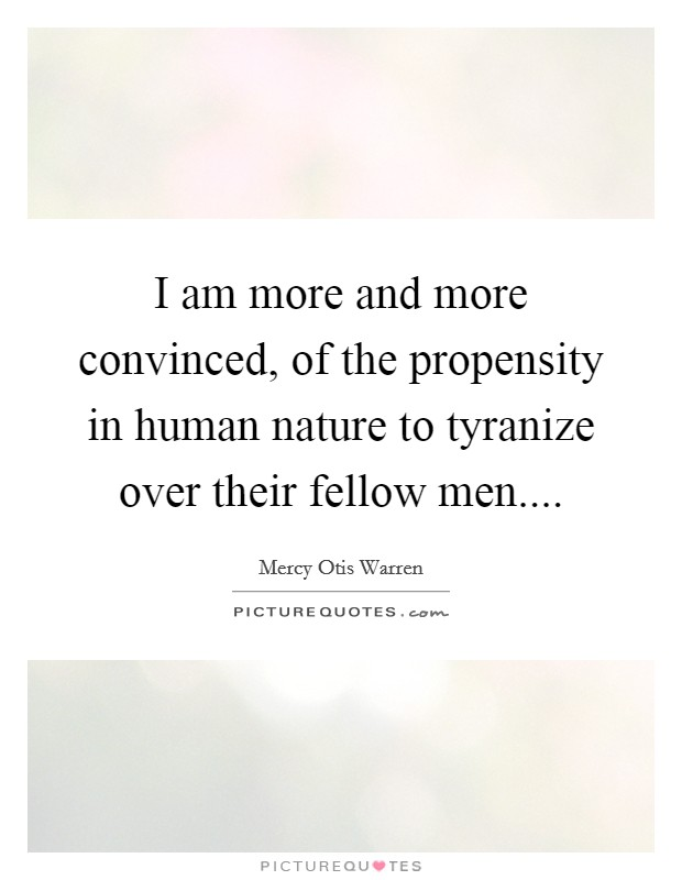 I am more and more convinced, of the propensity in human nature to tyranize over their fellow men Picture Quote #1