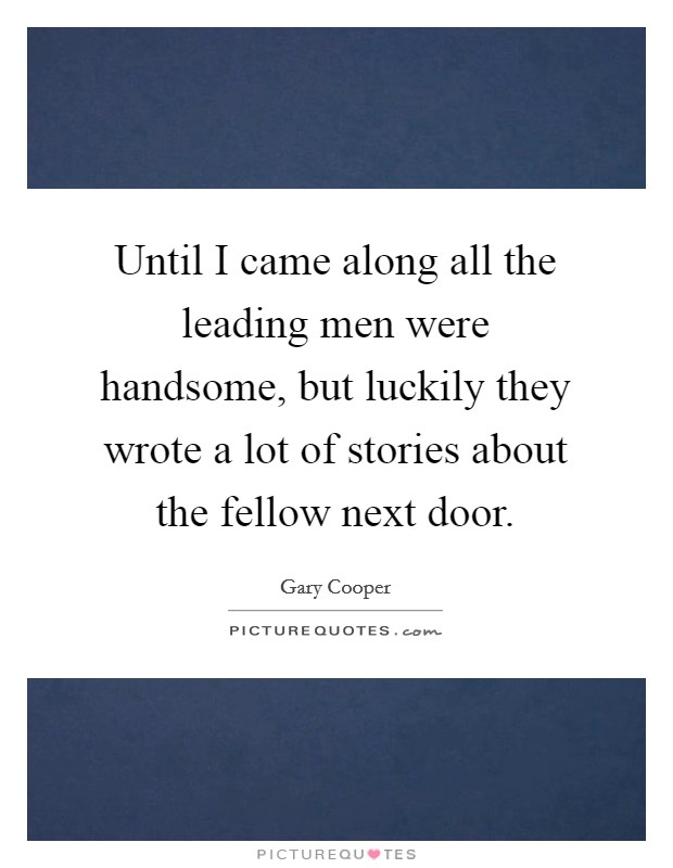 Until I came along all the leading men were handsome, but luckily they wrote a lot of stories about the fellow next door Picture Quote #1