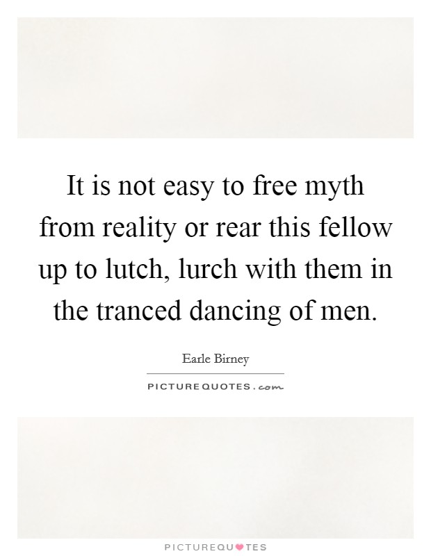 It is not easy to free myth from reality or rear this fellow up to lutch, lurch with them in the tranced dancing of men Picture Quote #1