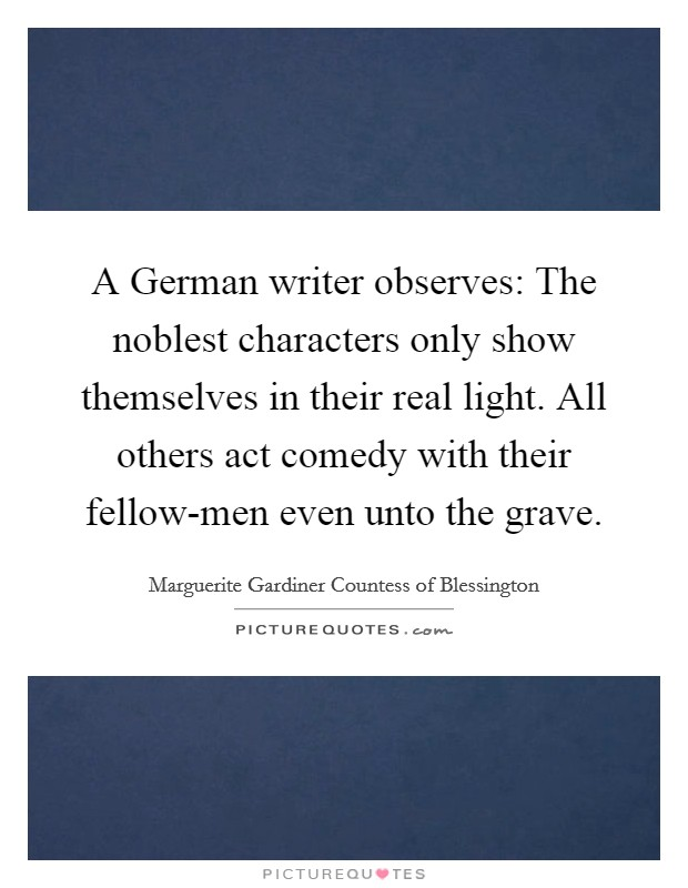 A German writer observes: The noblest characters only show themselves in their real light. All others act comedy with their fellow-men even unto the grave Picture Quote #1