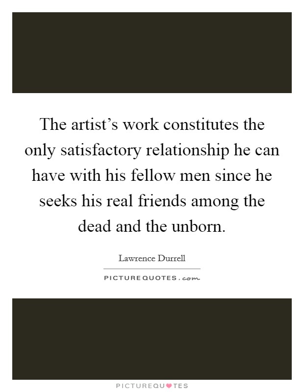 The artist's work constitutes the only satisfactory relationship he can have with his fellow men since he seeks his real friends among the dead and the unborn Picture Quote #1