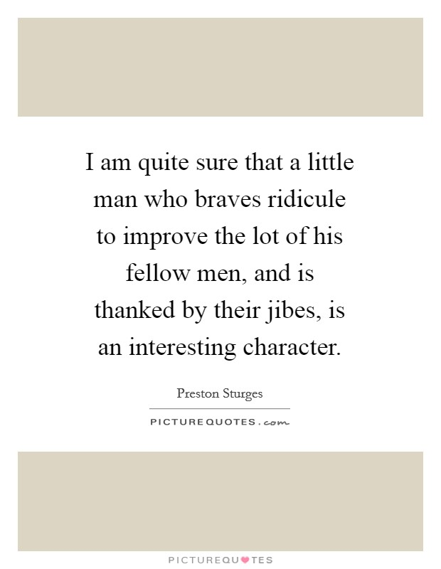 I am quite sure that a little man who braves ridicule to improve the lot of his fellow men, and is thanked by their jibes, is an interesting character Picture Quote #1