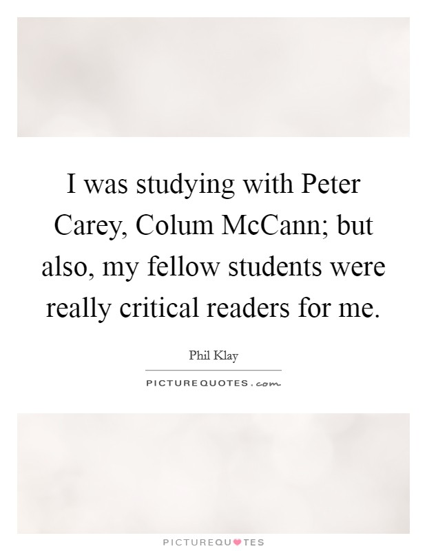 I was studying with Peter Carey, Colum McCann; but also, my fellow students were really critical readers for me Picture Quote #1