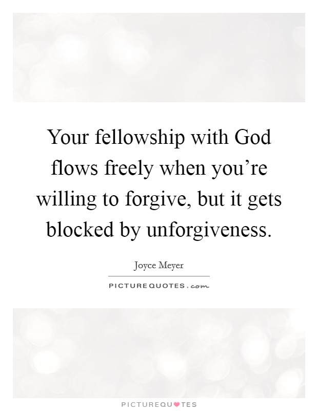 Your fellowship with God flows freely when you're willing to forgive, but it gets blocked by unforgiveness Picture Quote #1