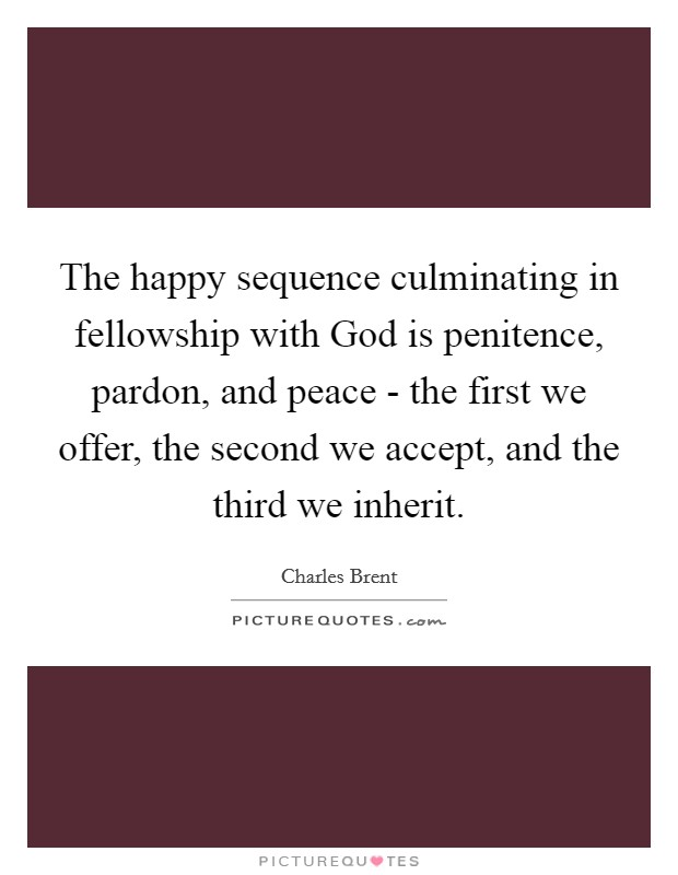 The happy sequence culminating in fellowship with God is penitence, pardon, and peace - the first we offer, the second we accept, and the third we inherit Picture Quote #1