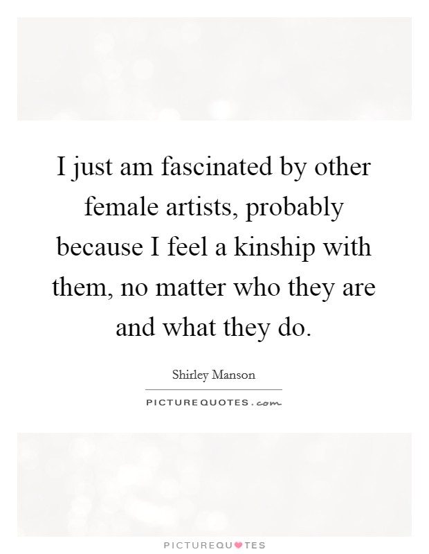 I just am fascinated by other female artists, probably because I feel a kinship with them, no matter who they are and what they do Picture Quote #1