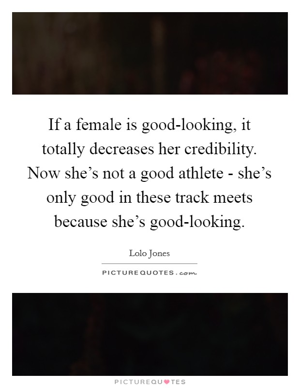 If a female is good-looking, it totally decreases her credibility. Now she's not a good athlete - she's only good in these track meets because she's good-looking. Picture Quote #1
