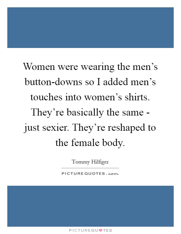 Women were wearing the men's button-downs so I added men's touches into women's shirts. They're basically the same - just sexier. They're reshaped to the female body Picture Quote #1