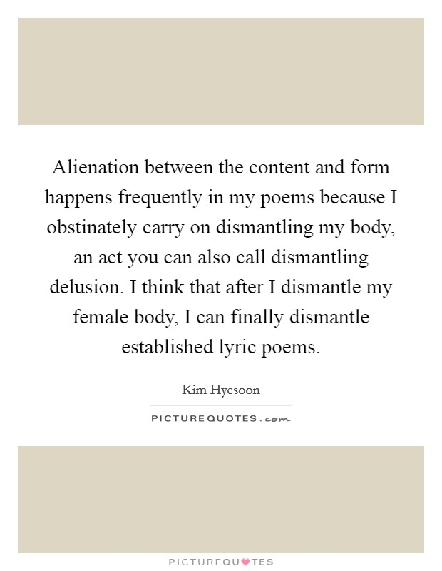 Alienation between the content and form happens frequently in my poems because I obstinately carry on dismantling my body, an act you can also call dismantling delusion. I think that after I dismantle my female body, I can finally dismantle established lyric poems Picture Quote #1