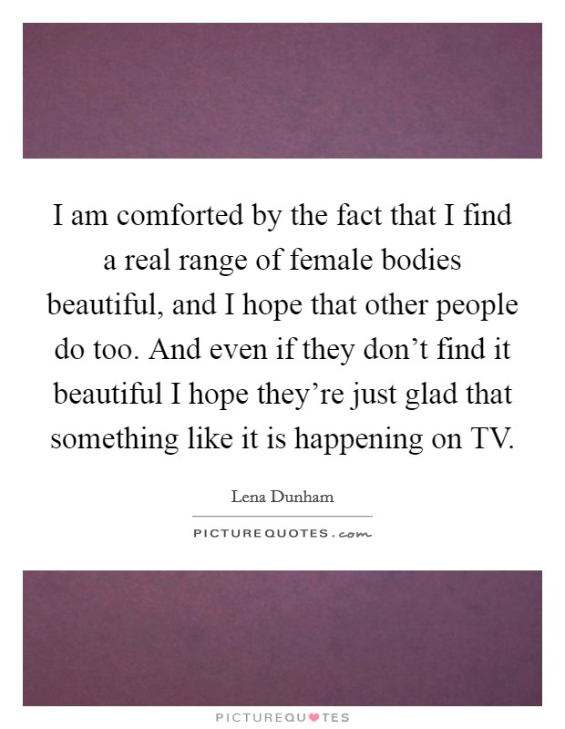 I am comforted by the fact that I find a real range of female bodies beautiful, and I hope that other people do too. And even if they don't find it beautiful I hope they're just glad that something like it is happening on TV Picture Quote #1
