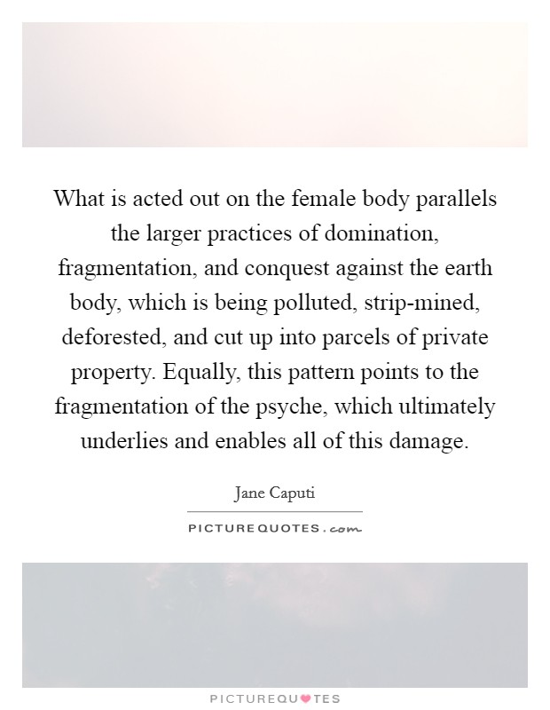 What is acted out on the female body parallels the larger practices of domination, fragmentation, and conquest against the earth body, which is being polluted, strip-mined, deforested, and cut up into parcels of private property. Equally, this pattern points to the fragmentation of the psyche, which ultimately underlies and enables all of this damage Picture Quote #1