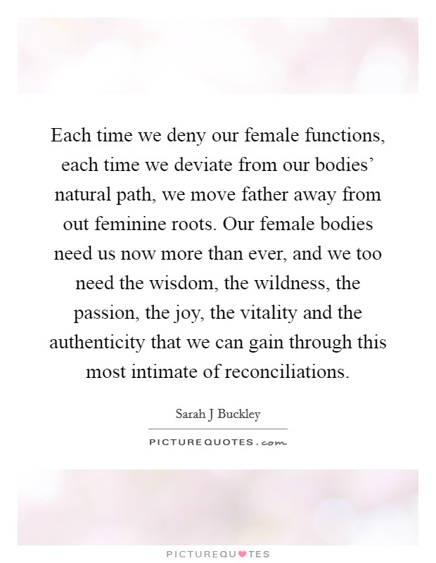 Each time we deny our female functions, each time we deviate from our bodies' natural path, we move father away from out feminine roots. Our female bodies need us now more than ever, and we too need the wisdom, the wildness, the passion, the joy, the vitality and the authenticity that we can gain through this most intimate of reconciliations Picture Quote #1