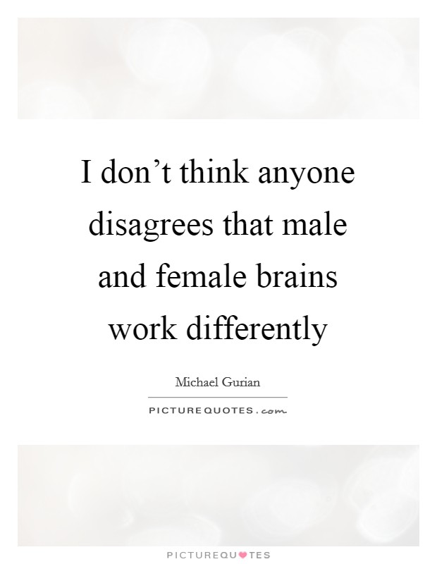 I don't think anyone disagrees that male and female brains work differently Picture Quote #1