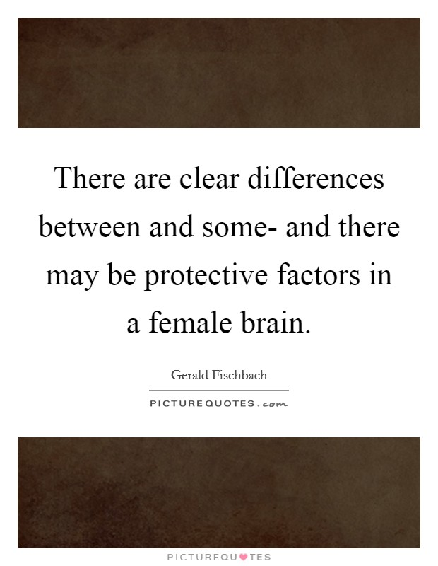 There are clear differences between and some- and there may be protective factors in a female brain Picture Quote #1