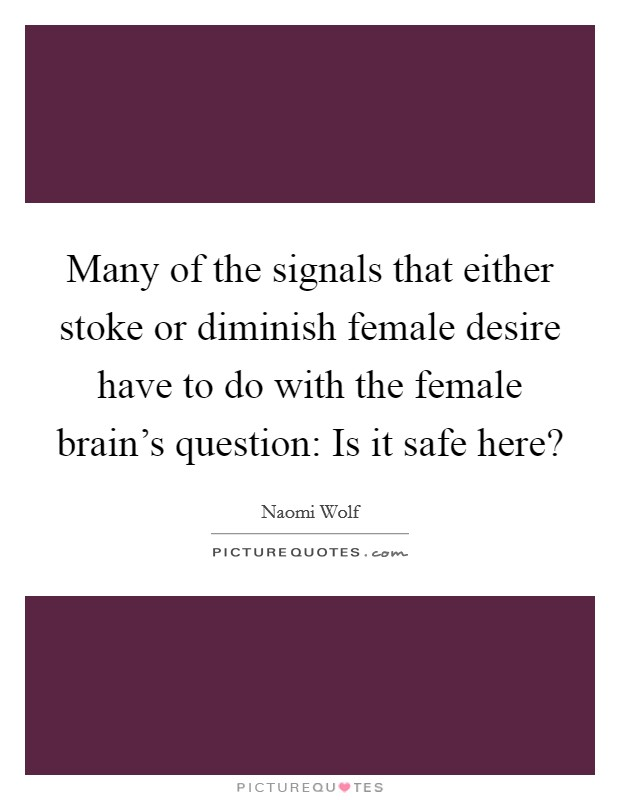 Many of the signals that either stoke or diminish female desire have to do with the female brain's question: Is it safe here? Picture Quote #1