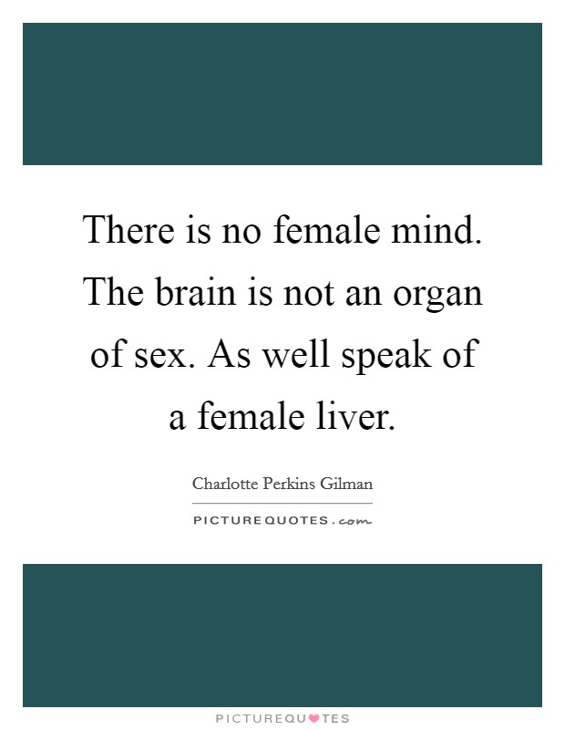 There is no female mind. The brain is not an organ of sex. As well speak of a female liver Picture Quote #1