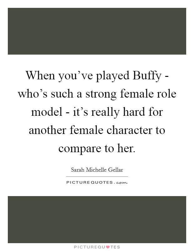 When you've played Buffy - who's such a strong female role model - it's really hard for another female character to compare to her Picture Quote #1