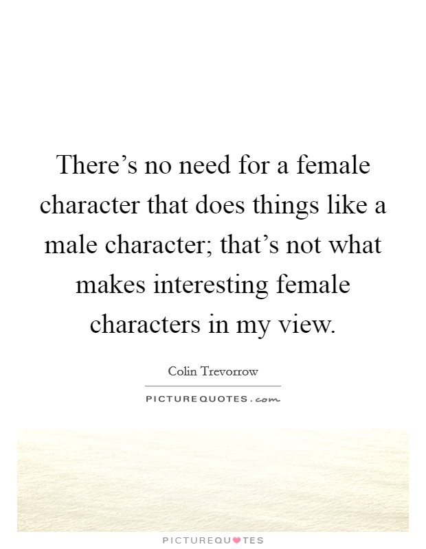 There's no need for a female character that does things like a male character; that's not what makes interesting female characters in my view Picture Quote #1