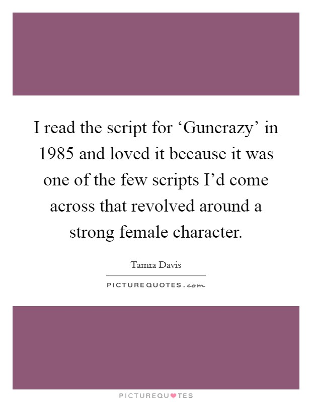 I read the script for 'Guncrazy' in 1985 and loved it because it was one of the few scripts I'd come across that revolved around a strong female character Picture Quote #1