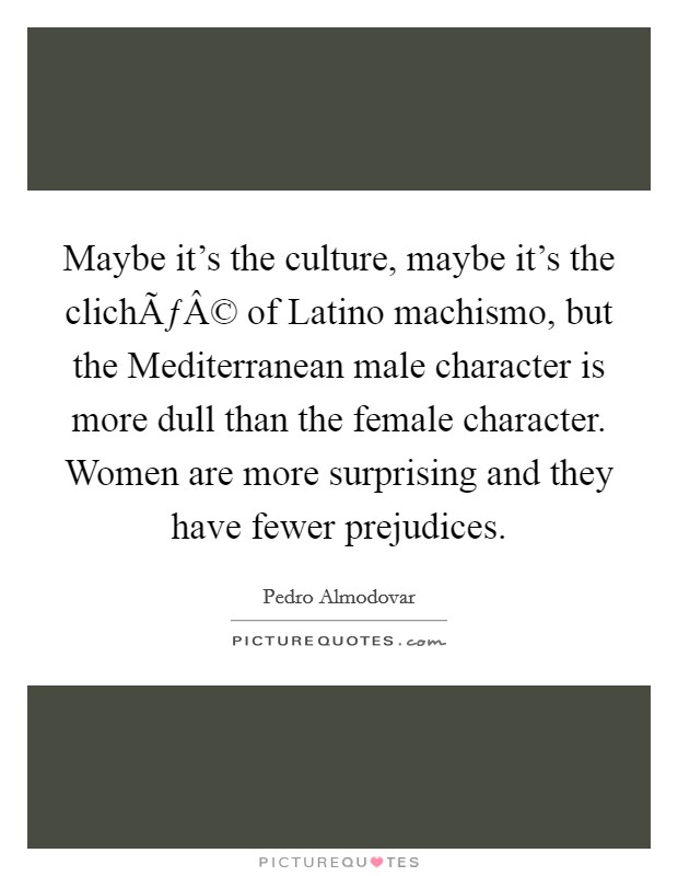 Maybe it's the culture, maybe it's the cliché of Latino machismo, but the Mediterranean male character is more dull than the female character. Women are more surprising and they have fewer prejudices Picture Quote #1
