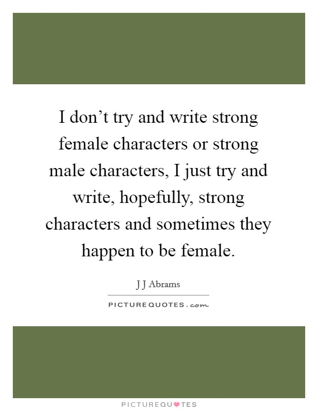 I don't try and write strong female characters or strong male characters, I just try and write, hopefully, strong characters and sometimes they happen to be female Picture Quote #1
