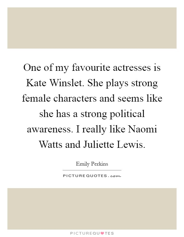 One of my favourite actresses is Kate Winslet. She plays strong female characters and seems like she has a strong political awareness. I really like Naomi Watts and Juliette Lewis Picture Quote #1