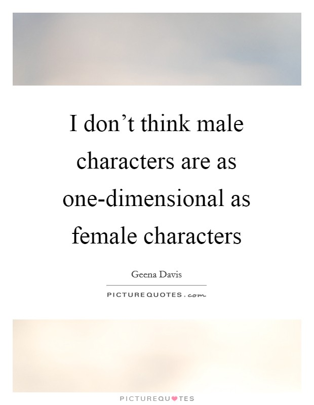 I don't think male characters are as one-dimensional as female characters Picture Quote #1