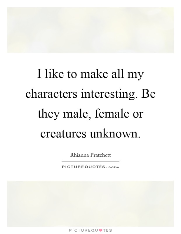 I like to make all my characters interesting. Be they male, female or creatures unknown Picture Quote #1