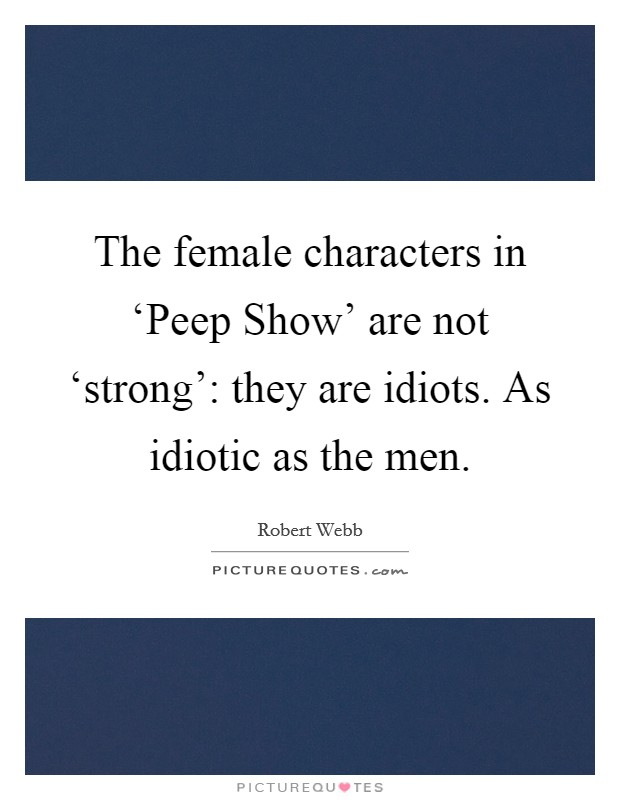 The female characters in 'Peep Show' are not 'strong': they are idiots. As idiotic as the men Picture Quote #1