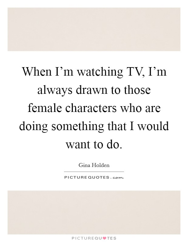 When I'm watching TV, I'm always drawn to those female characters who are doing something that I would want to do Picture Quote #1