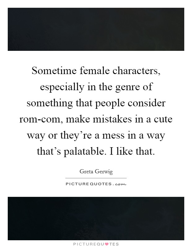 Sometime female characters, especially in the genre of something that people consider rom-com, make mistakes in a cute way or they're a mess in a way that's palatable. I like that Picture Quote #1