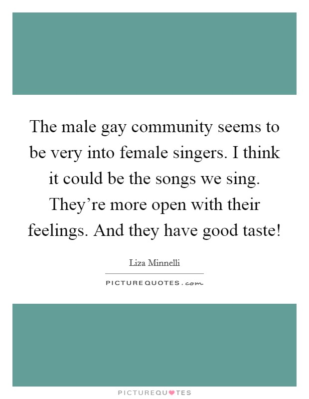 The male gay community seems to be very into female singers. I think it could be the songs we sing. They're more open with their feelings. And they have good taste! Picture Quote #1