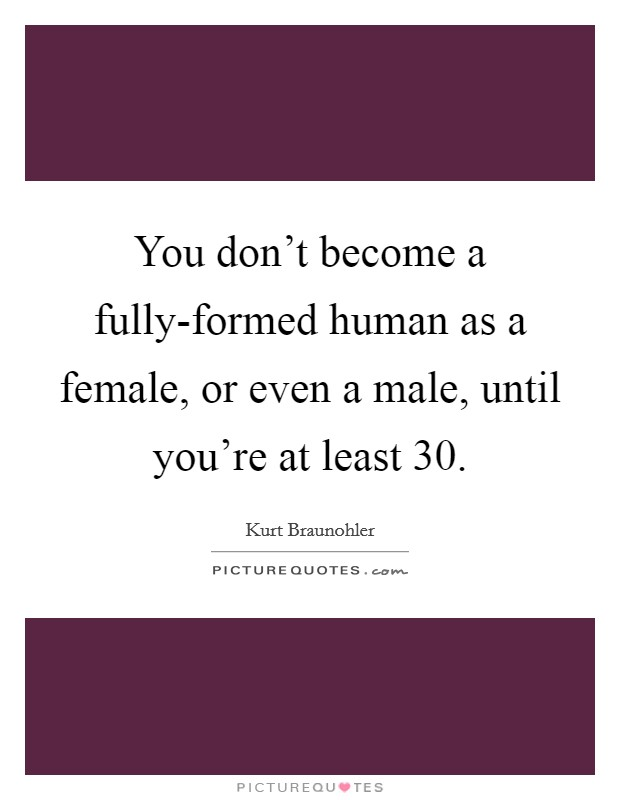 You don't become a fully-formed human as a female, or even a male, until you're at least 30. Picture Quote #1